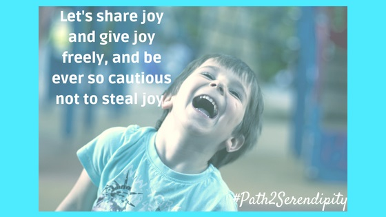 Let's share joy and give joy freely, and be ever so cautious not to steal joy