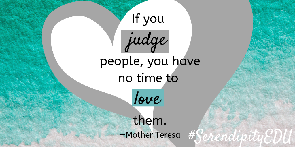 If you judge people, you have no time to love them. —Mother Teresa
