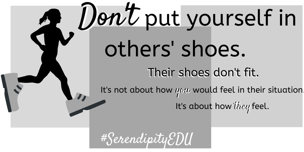 Don T Put Yourself In Others Shoes Serendipity In Education